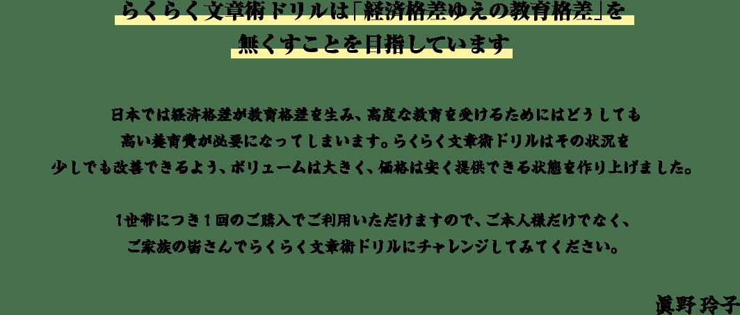 らくらく文章術ドリルは「経済格差ゆえの教育格差」を無くすことを目指しています | 日本では経済格差が教育格差を生み、高度な教育を受けるためにはどうしても高い養育費が必要になってしまいます。らくらく文章術ドリルはその状況を少しでも改善できるよう、ボリュームは大きく、価格は安く提供できる状態を作り上げました。1世帯につき1回のご購入でご利用いただけますので、ご本人様だけでなく、ご家族の皆さんでらくらく文章術ドリルにチャレンジしてみてください。 眞野玲子